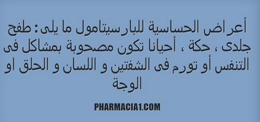 تشمل أعراض الحساسية للبارسيتامول ما يلى طفح جلدى حكة أحيانا تكون مصحوبة بمشاكل فى التنفس أو تورم فى الشفتين و اللسان و الحلق او الوجة